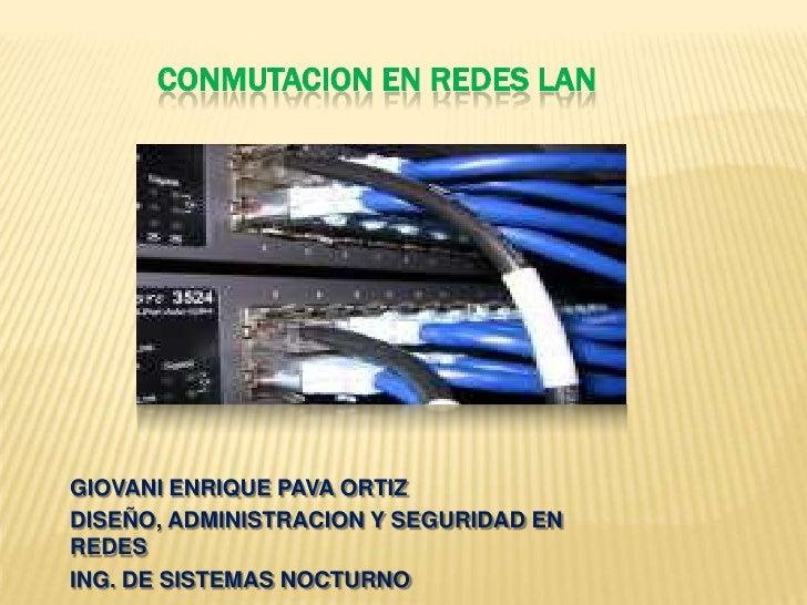 Conmutacion en redes lan<br />GIOVANI ENRIQUE PAVA ORTIZ<br />DISEÑO, ADMINISTRACION Y SEGURIDAD EN REDES<br />ING. DE SIS...