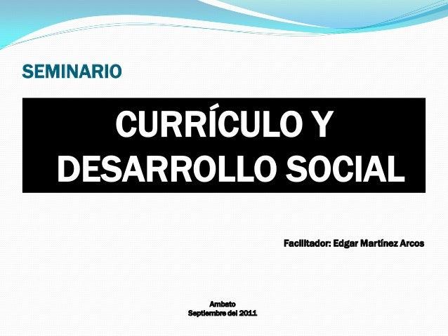 SEMINARIO CURRÍCULO Y DESARROLLO SOCIAL Facilitador: Edgar Martínez Arcos Ambato Septiembre del 2011