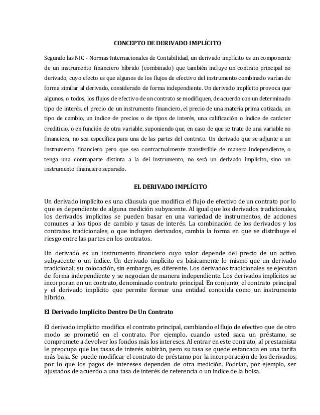 CONCEPTO DE DERIVADO IMPLÍCITO Segundo las NIC - Normas Internacionales de Contabilidad, un derivado implícito es un compo...