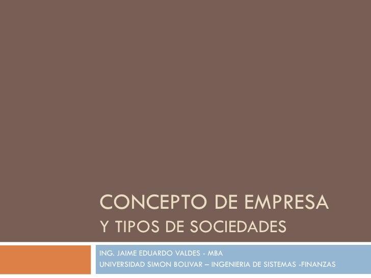 CONCEPTO DE EMPRESA Y TIPOS DE SOCIEDADES ING. JAIME EDUARDO VALDES - MBA UNIVERSIDAD SIMON BOLIVAR – INGENIERIA DE SISTEM...