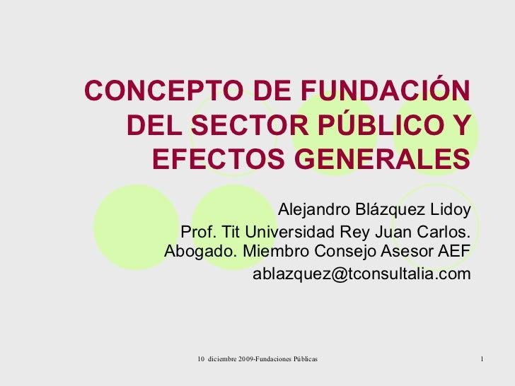 CONCEPTO DE FUNDACIÓN DEL SECTOR PÚBLICO Y EFECTOS GENERALES Alejandro Blázquez Lidoy Prof. Tit Universidad Rey Juan Carlo...