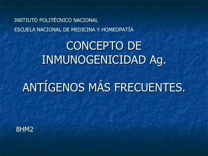 CONCEPTO DE INMUNOGENICIDAD Ag. ANTÍGENOS MÁS FRECUENTES. INSTIUTO POLITÉCNICO NACIONAL ESCUELA NACIONAL DE MEDICINA Y HOM...