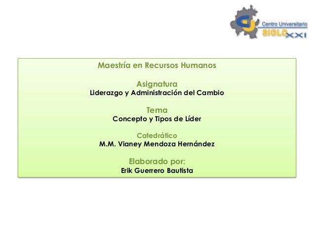 Maestría en Recursos Humanos Asignatura Liderazgo y Administración del Cambio Tema Concepto y Tipos de Líder Catedrático M...
