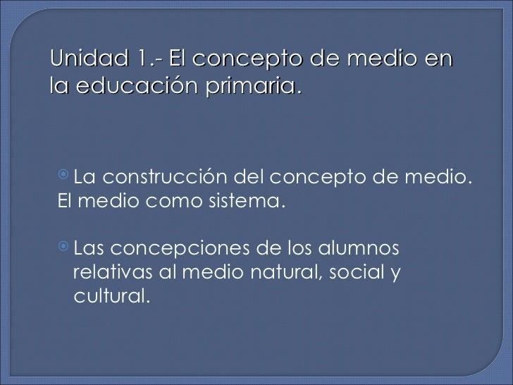 Unidad 1.- El concepto de medio en la educación primaria. <ul><li>La construcción del concepto de medio.  </li></ul><ul><l...