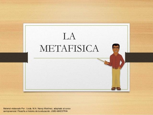 LA METAFISICA  Material elaborado Por: Licda. M.A. Nancy Martínez, adaptado al curso semiprsencial: Filosofía e historia d...