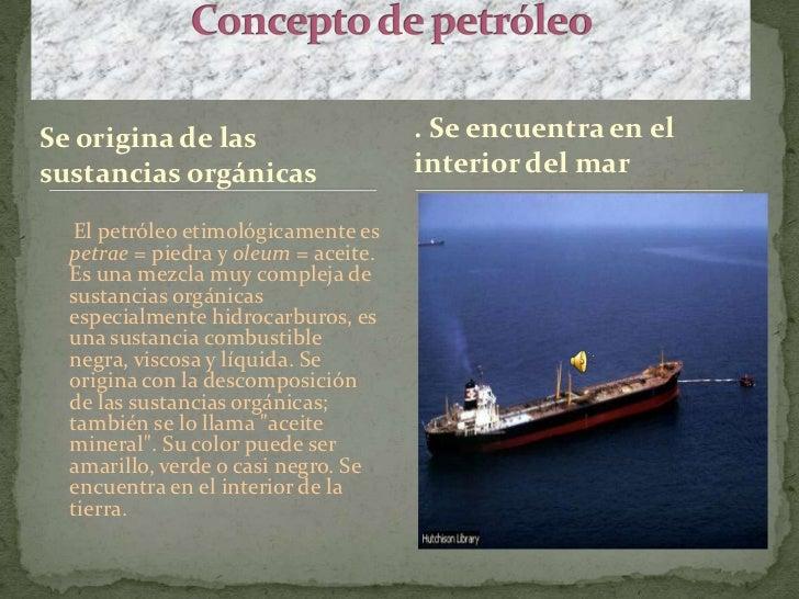 Concepto de petróleo <br />. Se encuentra en el interior del mar <br />Se origina de las sustancias orgánicas<br />     El...