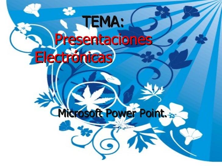 TEMA:    Presentaciones Electrónicas      Microsoft Power Point.
