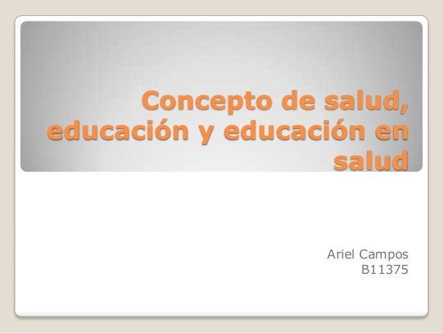 Concepto de salud,educación y educación en                   salud                  Ariel Campos                        B1...
