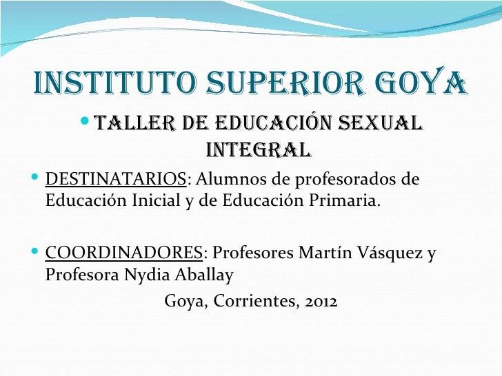 INSTITUTO SUPERIOR GOYA      TALLER DE EDUCACIÓN SEXUAL                     INTEGRAL DESTINATARIOS: Alumnos de profesora...