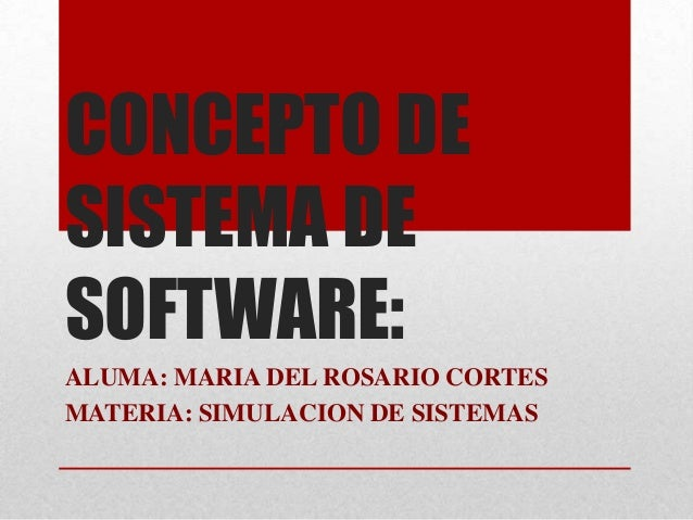 CONCEPTO DE SISTEMA DE SOFTWARE: ALUMA: MARIA DEL ROSARIO CORTES MATERIA: SIMULACION DE SISTEMAS