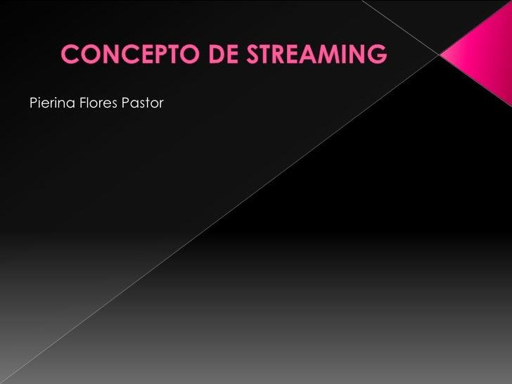 CONCEPTO DE STREAMING <br />Pierina Flores Pastor<br />