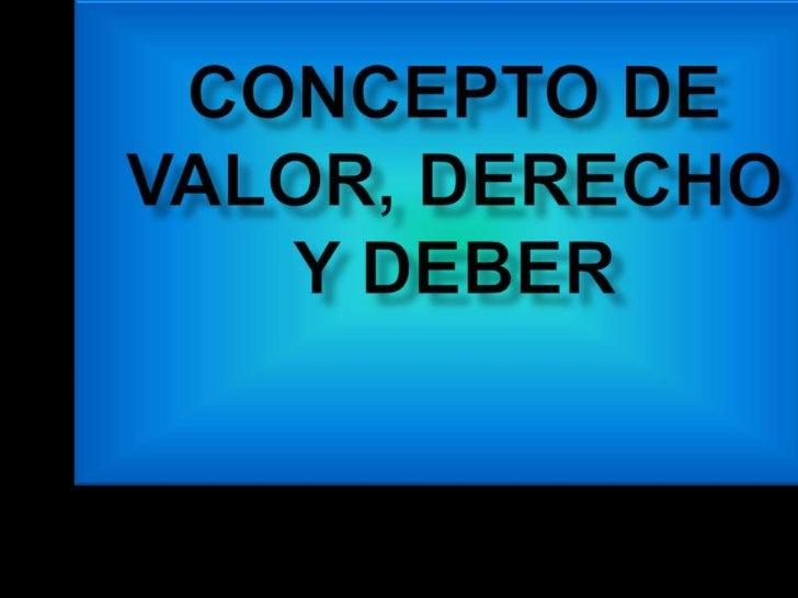 CONCEPTO DE VALOR, DERECHO Y DEBER<br />
