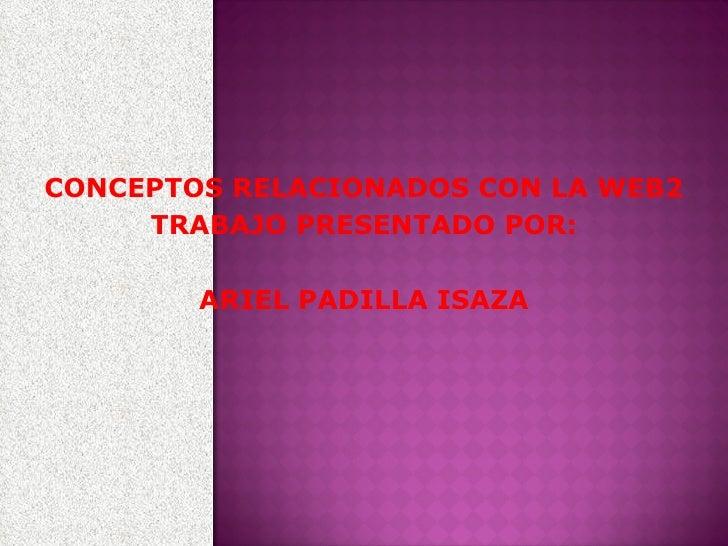 CONCEPTOS RELACIONADOS CON LA WEB2 TRABAJO PRESENTADO POR: ARIEL PADILLA ISAZA