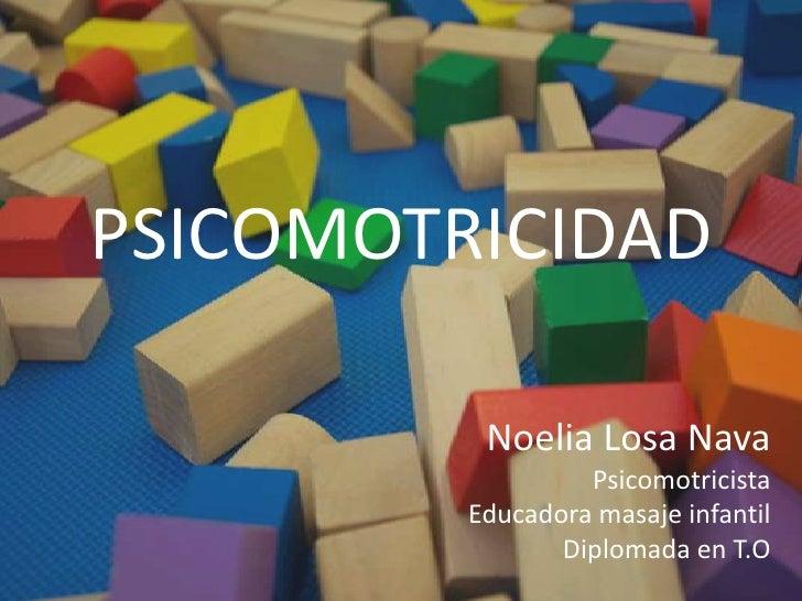 PSICOMOTRICIDAD<br />Noelia Losa Nava<br />Psicomotricista<br />Educadora masaje infantil<br />Diplomada en T.O<br />