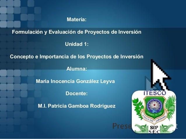 Materia:Formulación y Evaluación de Proyectos de Inversión                     Unidad 1:Concepto e Importancia de los Proy...