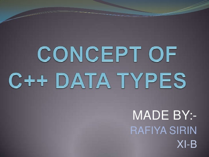 CONCEPT OF  C++ DATA TYPES<br />MADE BY:-<br />                                   RAFIYA SIRIN<br />XI-B<br />