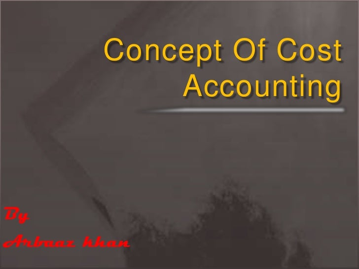 Concept Of Cost Accounting <br />By <br />Arbaaz khan<br />
