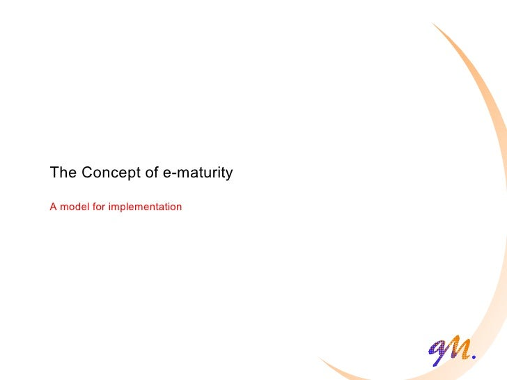 The Concept of e-maturity A model for implementation