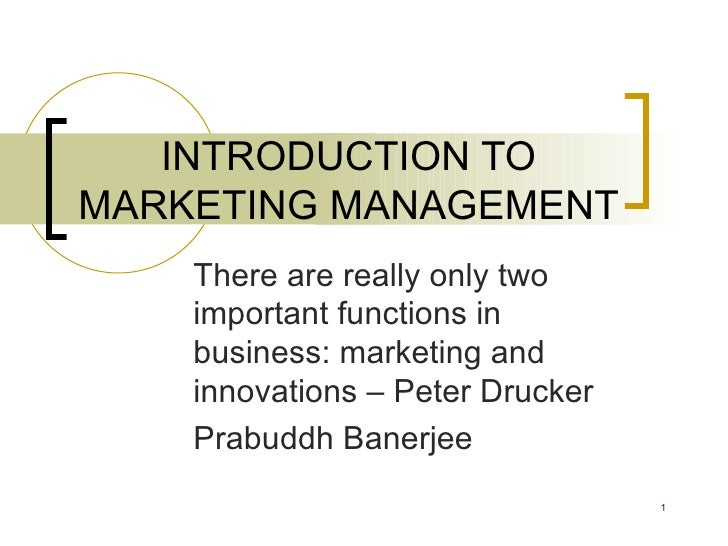 INTRODUCTION TO MARKETING MANAGEMENT There are really only two important functions in business: marketing and innovations ...