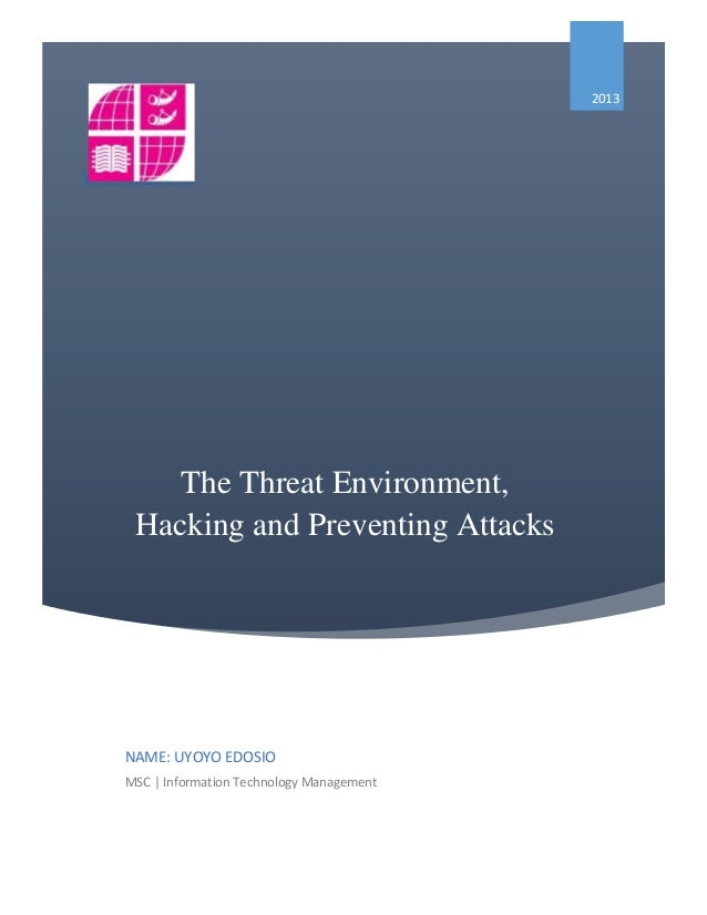 The Threat Environment, Hacking and Preventing Attacks  2013 NAME: UYOYO EDOSIO MSC | Information Technology Management