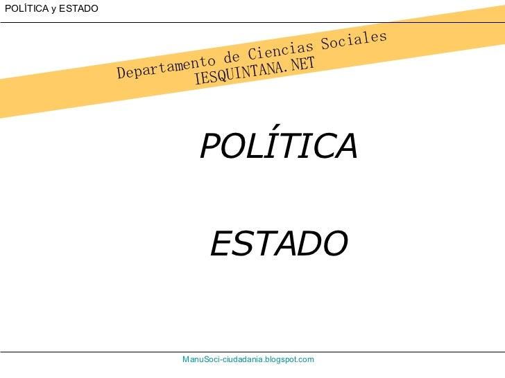 Departamento de Ciencias Sociales IESQUINTANA.NET ManuSoci - ciudadania.blogspot.com POLÍTICA y ESTADO POLÍTICA ESTADO