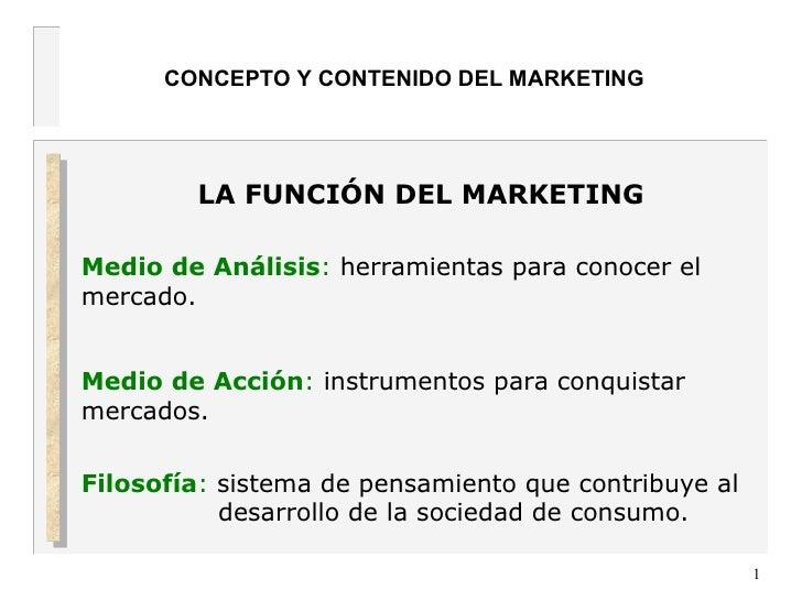 CONCEPTO Y CONTENIDO DEL MARKETING LA FUNCIÓN DEL MARKETING   Medio de Análisis :  herramientas para conocer el mercado. M...