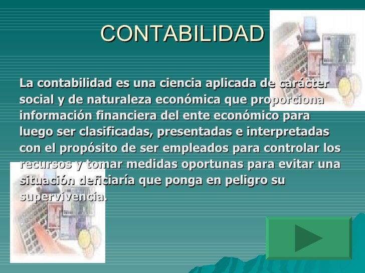 CONTABILIDAD <ul><li>La contabilidad es una ciencia aplicada de carácter  </li></ul><ul><li>social y de naturaleza económi...