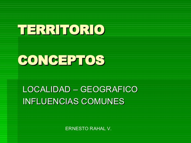 TERRITORIO CONCEPTOS LOCALIDAD – GEOGRAFICO INFLUENCIAS COMUNES  ERNESTO RAHAL V.