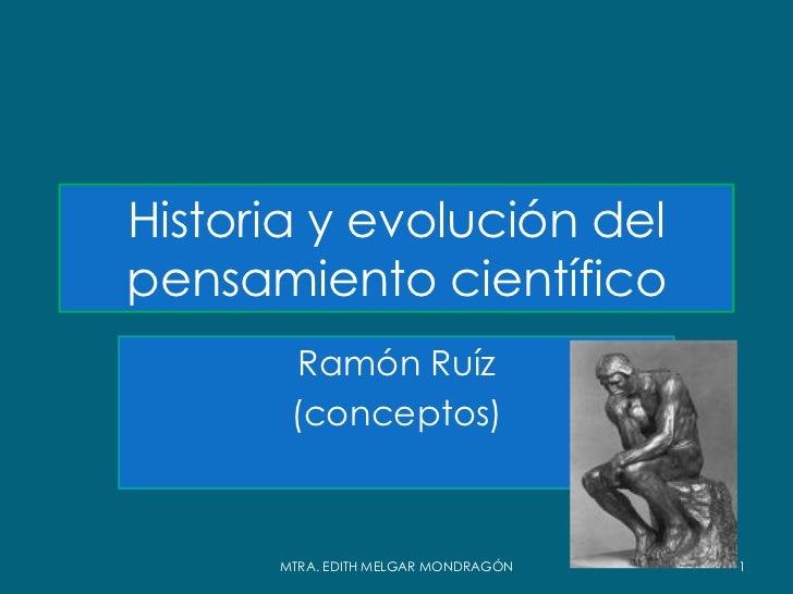 Historia y evolución delpensamiento científico        Ramón Ruíz       (conceptos)      MTRA. EDITH MELGAR MONDRAGÓN   1