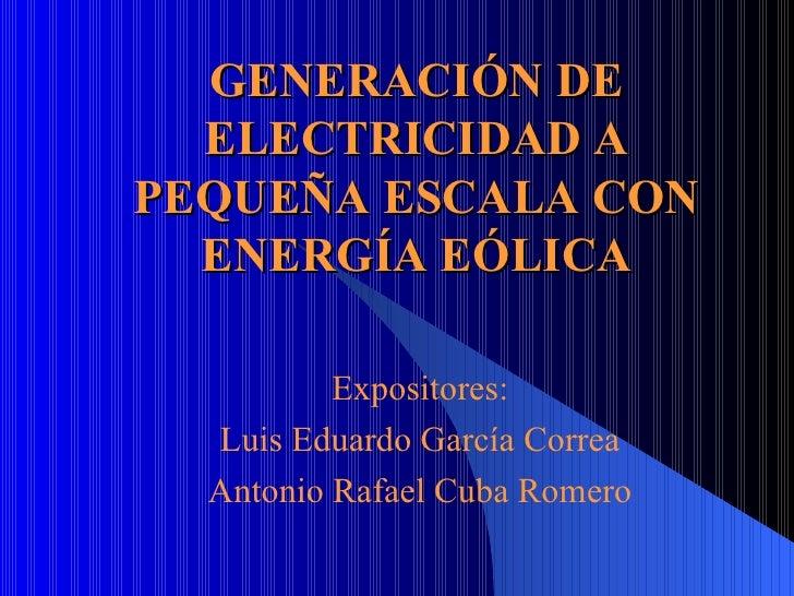 GENERACIÓN DE ELECTRICIDAD A PEQUEÑA ESCALA CON ENERGÍA EÓLICA Expositores: Luis Eduardo García Correa Antonio Rafael Cuba...