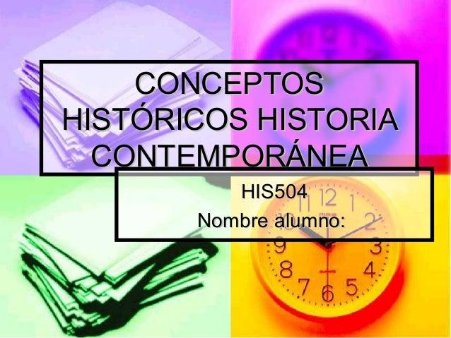 CONCEPTOSCONCEPTOS HISTÓRICOS HISTORIAHISTÓRICOS HISTORIA CONTEMPORÁNEACONTEMPORÁNEA HIS504HIS504 Nombre alumno:Nombre alu...