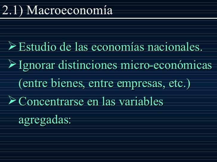 2.1) Macroeconom ía <ul><li>Estudio de las economías nacionales. </li></ul><ul><li>Ignorar distinciones micro - económicas...