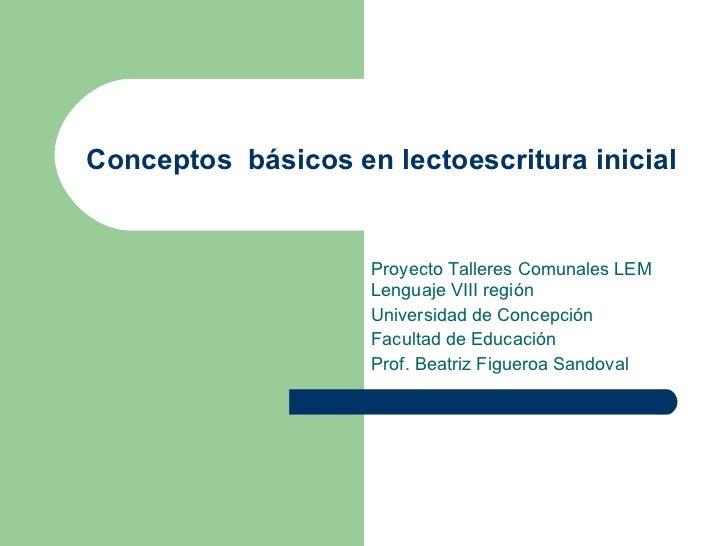 Conceptos  básicos en lectoescritura inicial   Proyecto Talleres Comunales LEM Lenguaje VIII región Universidad de Concepc...