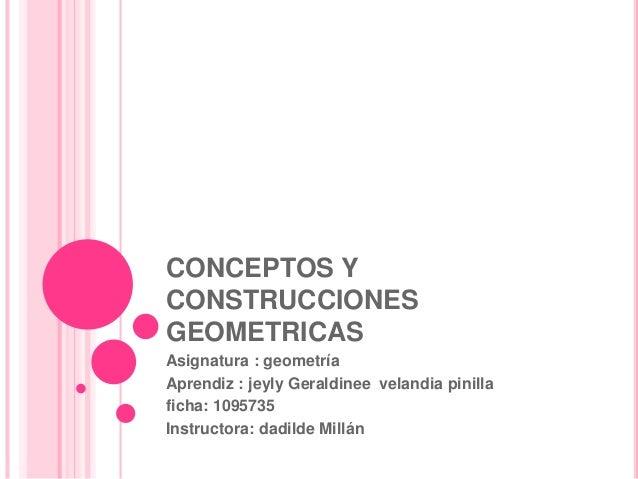 CONCEPTOS Y CONSTRUCCIONES GEOMETRICAS Asignatura : geometría Aprendiz : jeyly Geraldinee velandia pinilla ficha: 1095735 ...