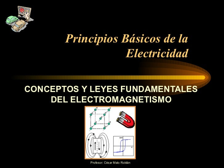 Principios Básicos de la Electricidad CONCEPTOS Y LEYES FUNDAMENTALES DEL ELECTROMAGNETISMO