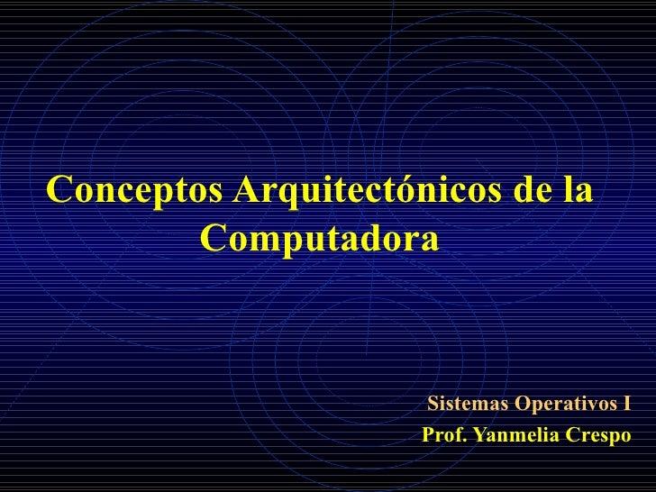 Conceptos Arquitectónicos de la Computadora Sistemas Operativos I Prof. Yanmelia Crespo