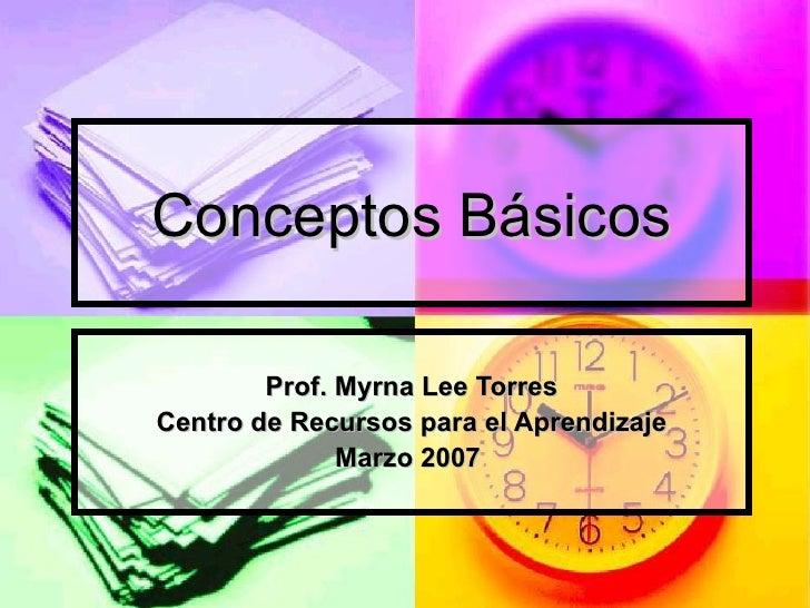 Conceptos Básicos Prof. Myrna Lee Torres Centro de Recursos para el Aprendizaje Marzo 2007