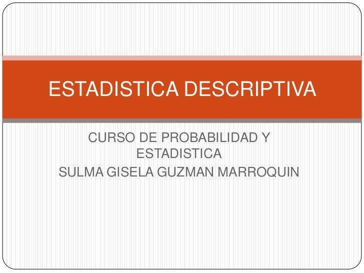 ESTADISTICA DESCRIPTIVA   CURSO DE PROBABILIDAD Y          ESTADISTICASULMA GISELA GUZMAN MARROQUIN