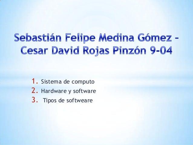 1. Sistema de computo 2. Hardware y software 3. Tipos de softweare