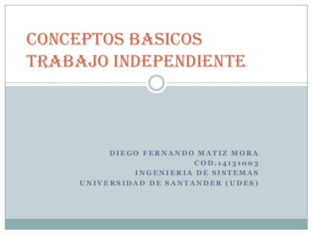 CONCEPTOS BASICOS TRABAJO INDEPENDIENTE  DIEGO FERNANDO MATIZ MORA COD.14131003 INGENIERIA DE SISTEMAS UNIVERSIDAD DE SANT...