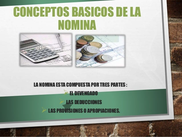 CONCEPTOS BASICOS DE LA NOMINA LA NOMINA ESTA COMPUESTA POR TRES PARTES : EL DEVENGADO LAS DEDUCCIONES LAS PROVISIONES ...