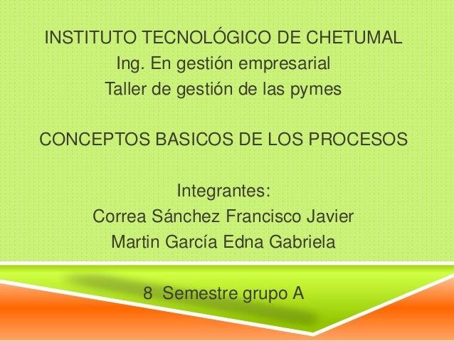 INSTITUTO TECNOLÓGICO DE CHETUMALIng. En gestión empresarialTaller de gestión de las pymesCONCEPTOS BASICOS DE LOS PROCESO...