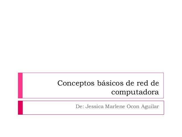 Conceptos básicos de red de  computadora  De: Jessica Marlene Ocon Aguilar
