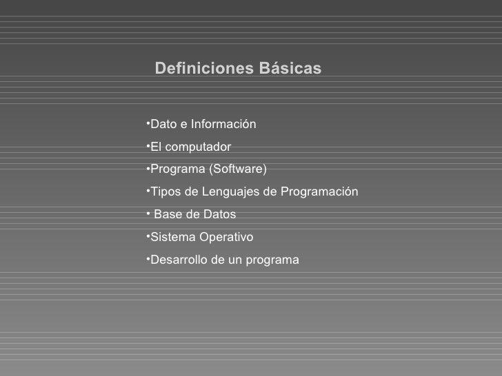 Definiciones Básicas <ul><li>Dato e Información </li></ul><ul><li>El computador </li></ul><ul><li>Programa (Software) </li...