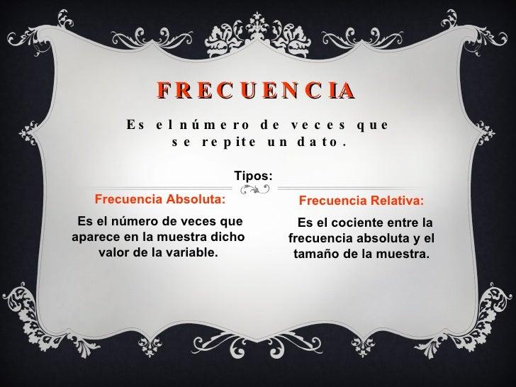 FRECUENCIA Es el número de veces que se repite un dato. Frecuencia Absoluta: Es el número de veces que aparece en la muest...