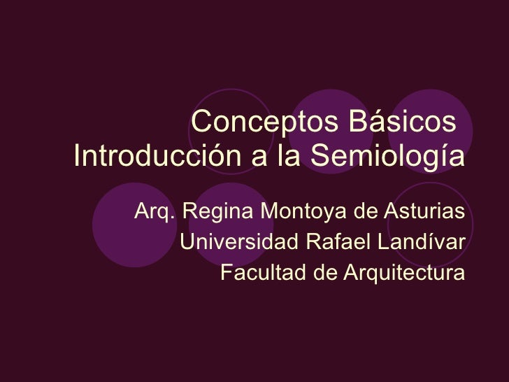 Conceptos Básicos  Introducción a la Semiología Arq. Regina Montoya de Asturias Universidad Rafael Landívar Facultad de Ar...