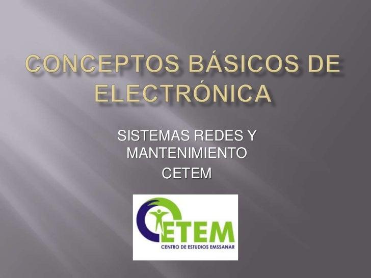 Conceptos básicos de electrónica<br />SISTEMAS REDES Y MANTENIMIENTO<br />CETEM <br />