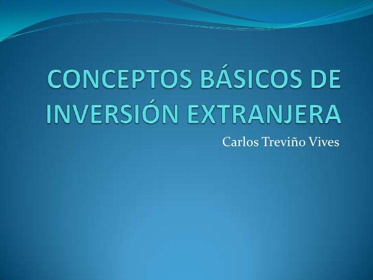 CONCEPTOS BÁSICOS DE INVERSIÓN EXTRANJERA<br />Carlos Treviño Vives<br />