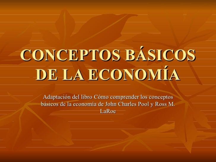 CONCEPTOS BÁSICOS DE LA ECONOMÍA Adaptación del libro Cómo comprender los conceptos básicos de la economía de John Charles...