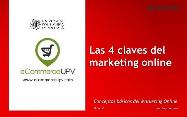 Las 4 claves del marketing online www.ecommerceupv.com    Conceptos básicos del Marketing Online 18/11/13  Juan Seguí Mo...
